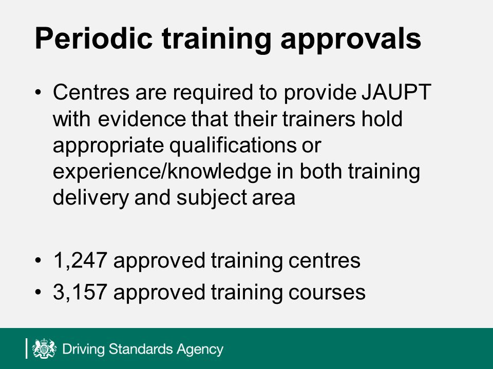 Periodic training approvals Centres are required to provide JAUPT with evidence that their trainers hold appropriate qualifications or experience/knowledge in both training delivery and subject area 1,247 approved training centres 3,157 approved training courses