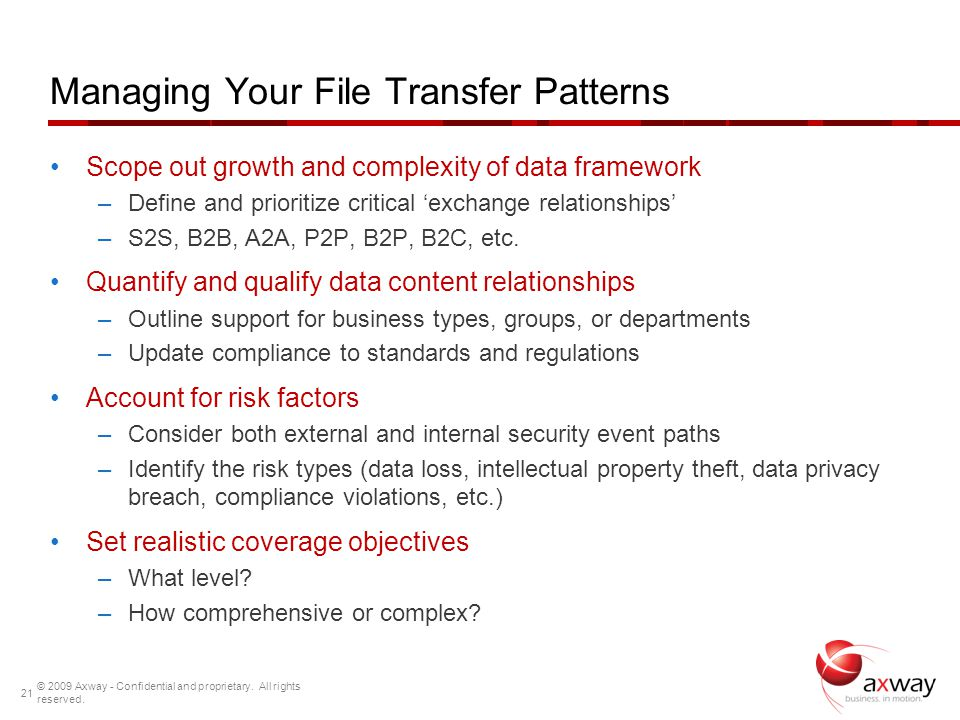 Managing Your File Transfer Patterns Scope out growth and complexity of data framework –Define and prioritize critical exchange relationships –S2S, B2