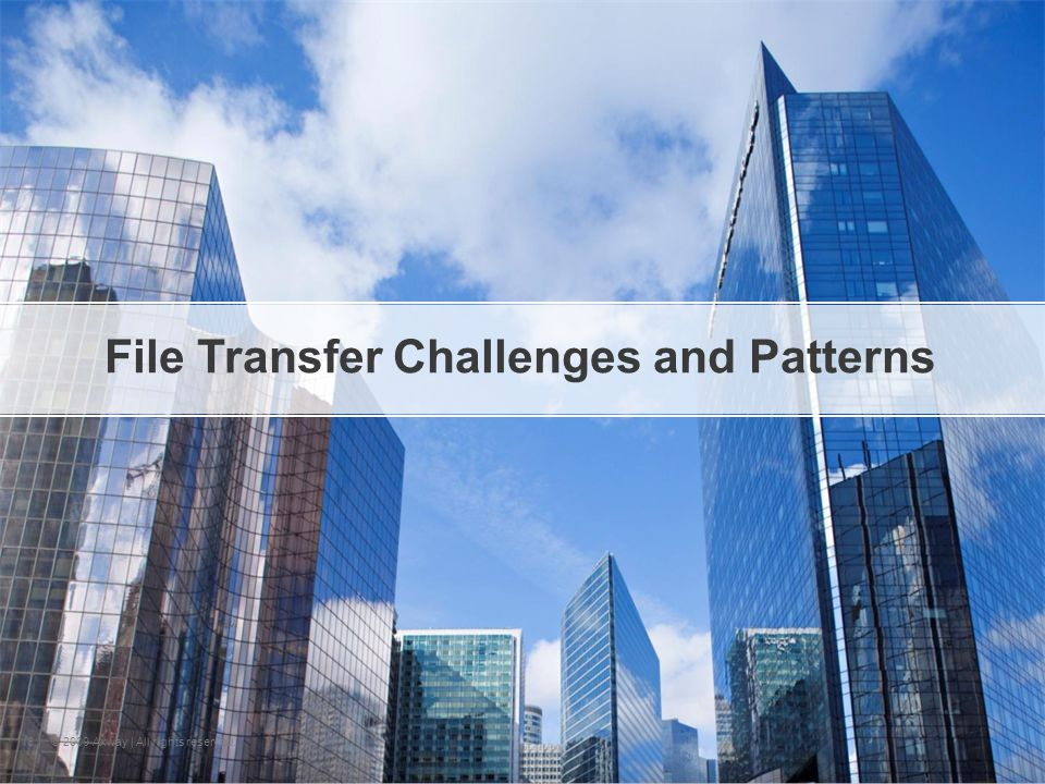| © 2009 Axway | All rights reserved. 6 File Transfer Challenges and Patterns