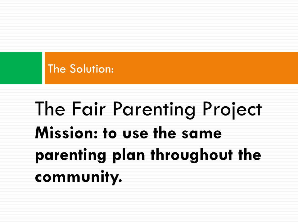 The Problem: No Standardization of Parenting Plans 1.Separated parents face impossible scheduling problems; 2.Children with separated parents miss out on community activities and services; 3.Communities incur costs accommodating all of the unique parenting plans; and 4.Everyone has to cope with the inevitable social fallout from parental conflict and at risk children.