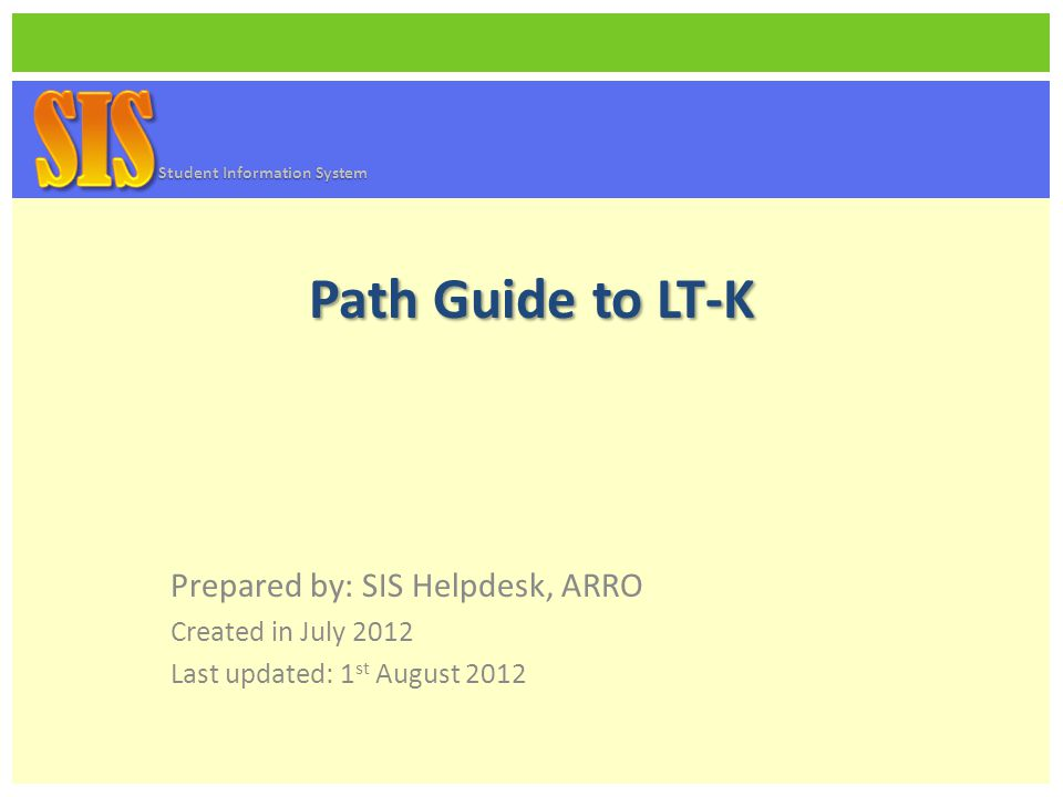 Path Guide to LT-K Prepared by: SIS Helpdesk, ARRO Created in July 2012 Last updated: 1 st August 2012 Student Information System
