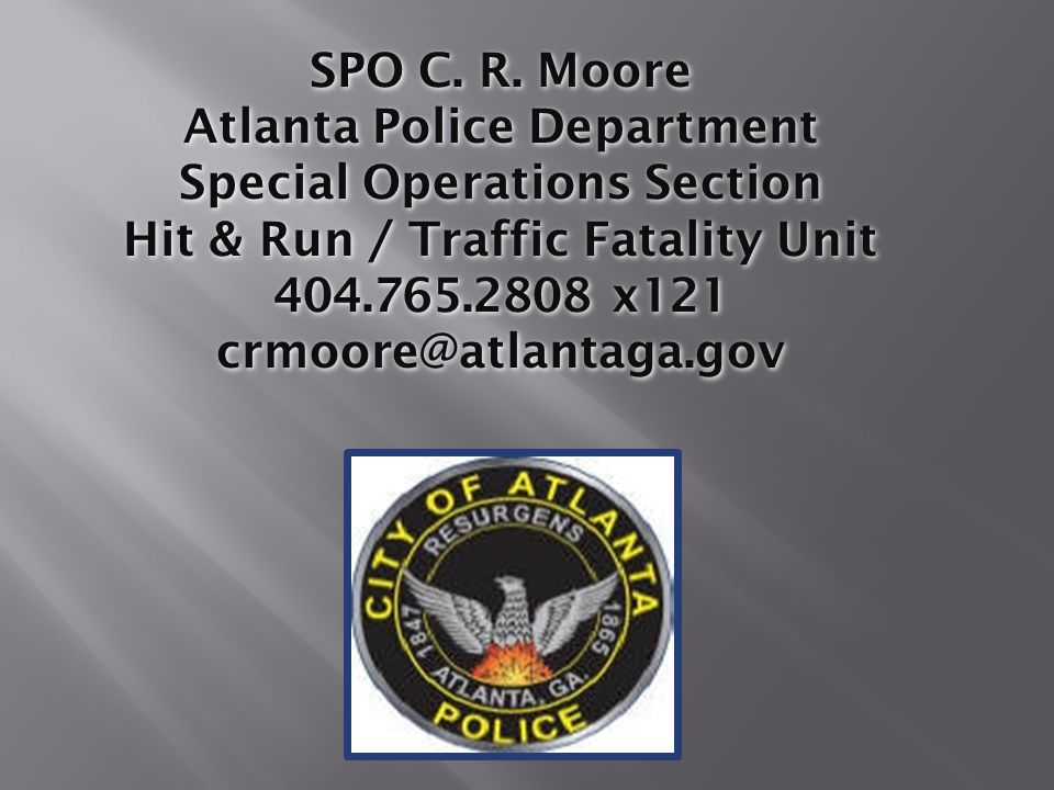 SPO C. R. Moore Atlanta Police Department Special Operations Section Hit & Run / Traffic Fatality Unit 404.765.2808 x121 crmoore@atlantaga.gov
