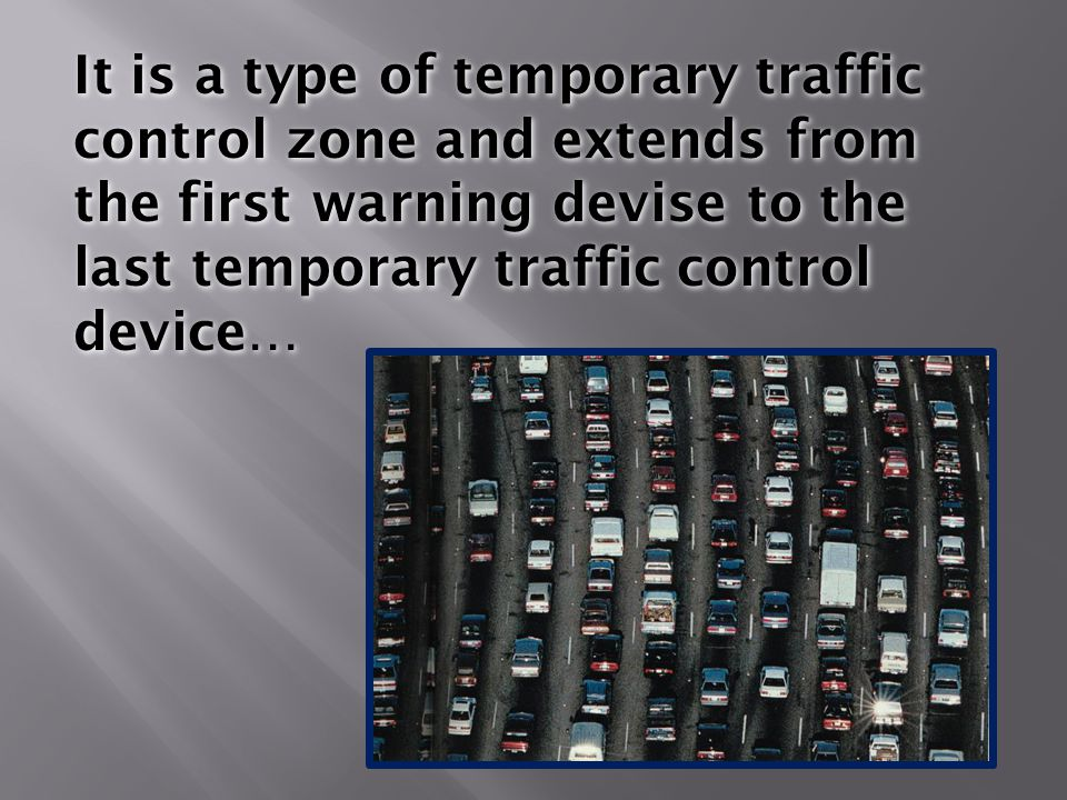 It is a type of temporary traffic control zone and extends from the first warning devise to the last temporary traffic control device…