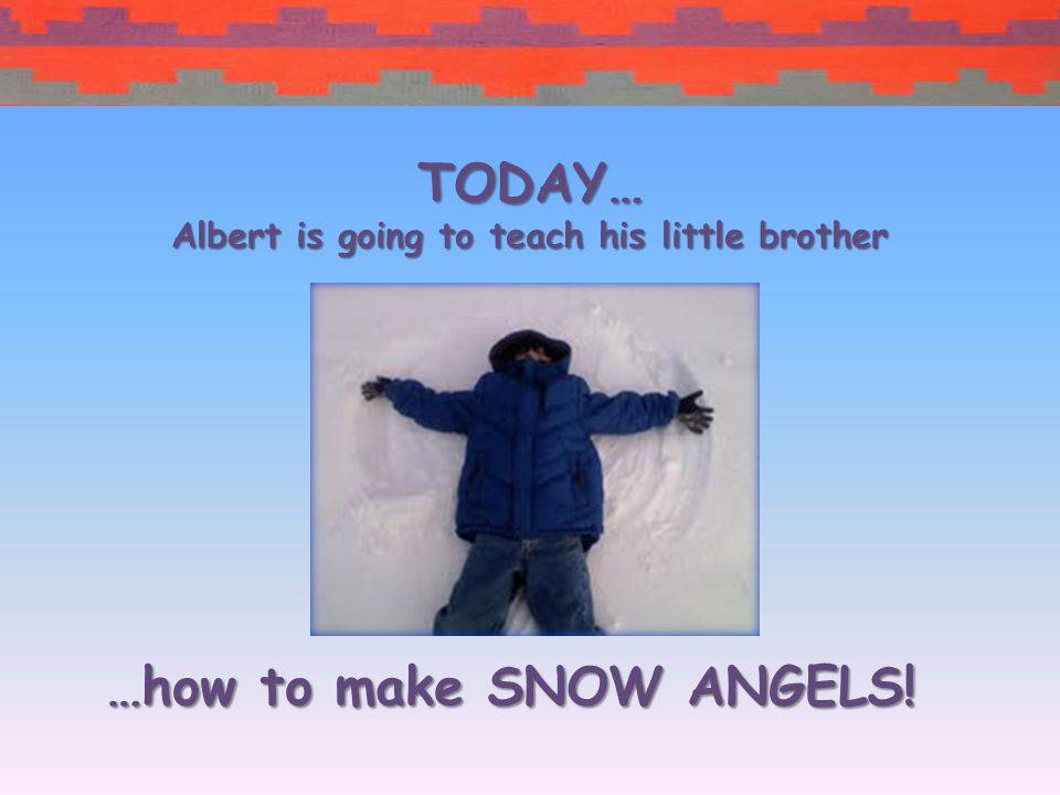 …how to make SNOW ANGELS! TODAY… Albert is going to teach his little brother