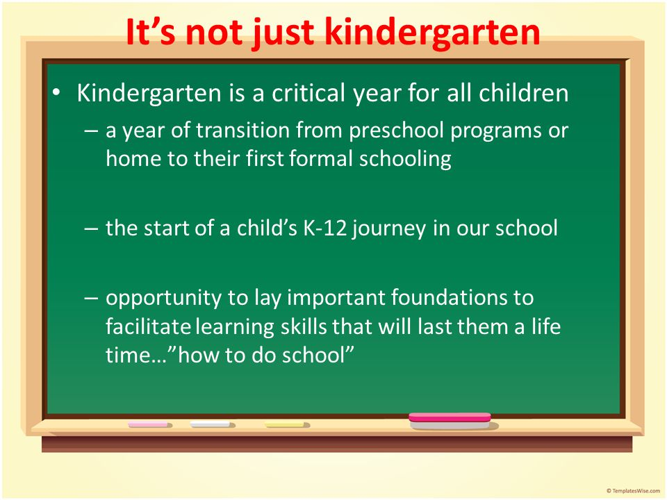 Its not just kindergarten Kindergarten is a critical year for all children – a year of transition from preschool programs or home to their first forma