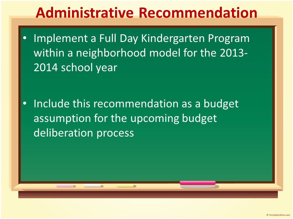 Administrative Recommendation Implement a Full Day Kindergarten Program within a neighborhood model for the 2013- 2014 school year Include this recomm