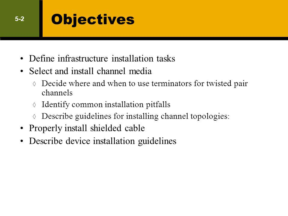 5-2 Objectives Define infrastructure installation tasks Select and install channel media Decide where and when to use terminators for twisted pair cha