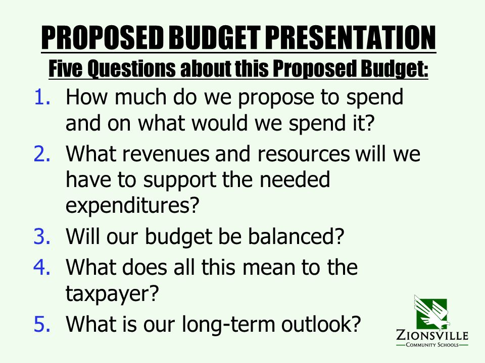 PROPOSED BUDGET PRESENTATION Five Questions about this Proposed Budget: 1.How much do we propose to spend and on what would we spend it.