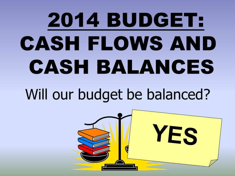 2014 BUDGET: CASH FLOWS AND CASH BALANCES Will our budget be balanced? YES