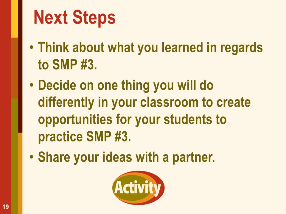 Next Steps Think about what you learned in regards to SMP #3. Decide on one thing you will do differently in your classroom to create opportunities fo