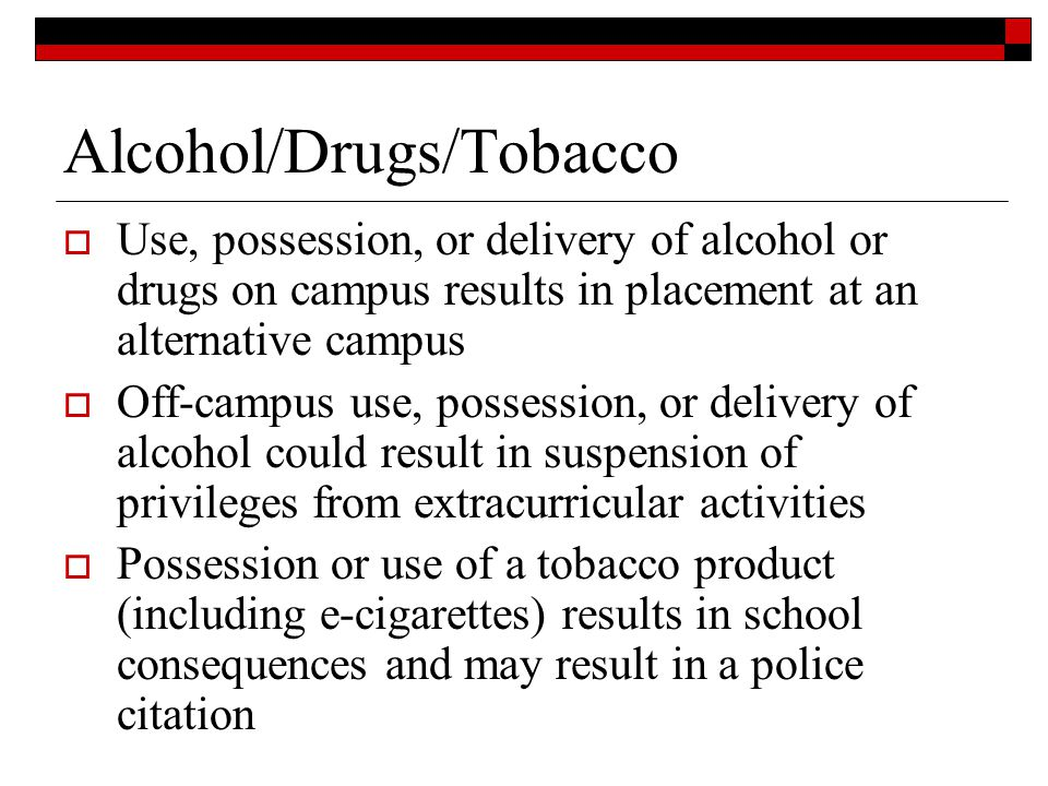 Alcohol/Drugs/Tobacco Use, possession, or delivery of alcohol or drugs on campus results in placement at an alternative campus Off-campus use, possess