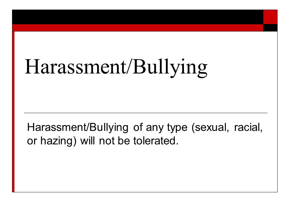 Harassment/Bullying Harassment/Bullying of any type (sexual, racial, or hazing) will not be tolerated.