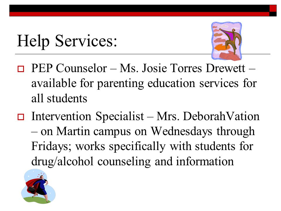 Help Services: PEP Counselor – Ms. Josie Torres Drewett – available for parenting education services for all students Intervention Specialist – Mrs. D