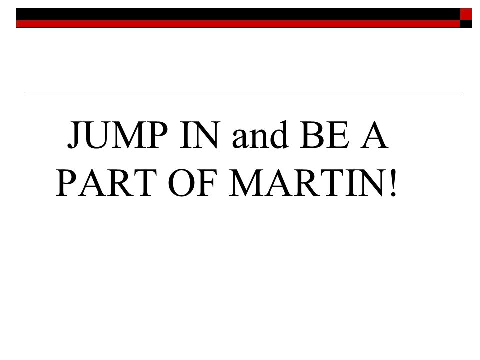 JUMP IN and BE A PART OF MARTIN!