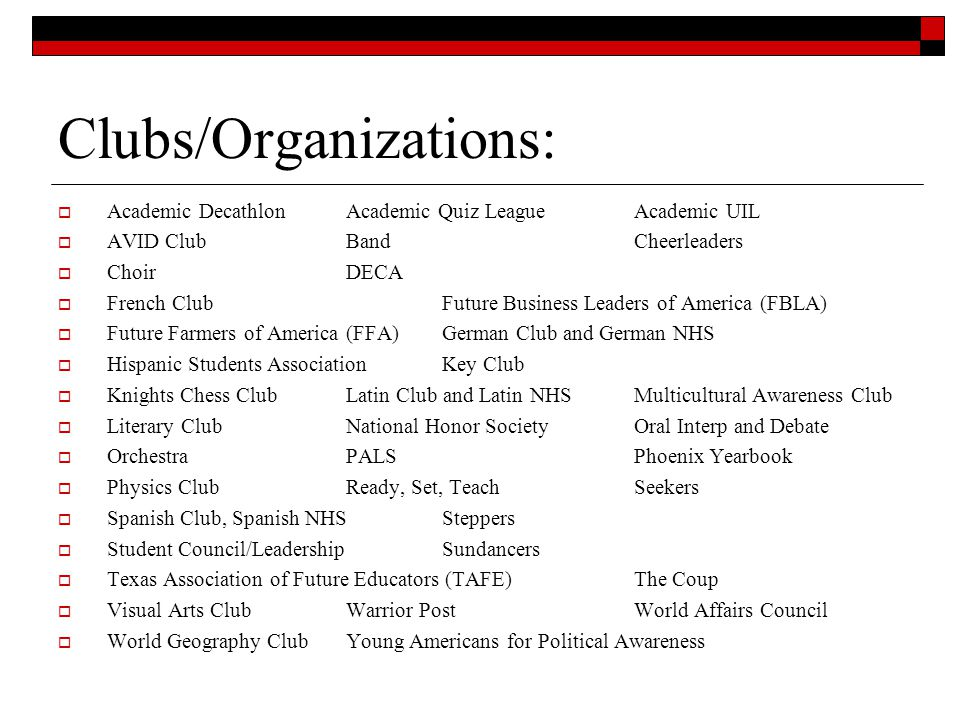 Clubs/Organizations: Academic Decathlon Academic Quiz League Academic UIL AVID ClubBand Cheerleaders Choir DECA French Club Future Business Leaders of America (FBLA) Future Farmers of America (FFA) German Club and German NHS Hispanic Students Association Key Club Knights Chess Club Latin Club and Latin NHSMulticultural Awareness Club Literary Club National Honor SocietyOral Interp and Debate Orchestra PALSPhoenix Yearbook Physics ClubReady, Set, TeachSeekers Spanish Club, Spanish NHSSteppers Student Council/LeadershipSundancers Texas Association of Future Educators (TAFE)The Coup Visual Arts ClubWarrior PostWorld Affairs Council World Geography ClubYoung Americans for Political Awareness