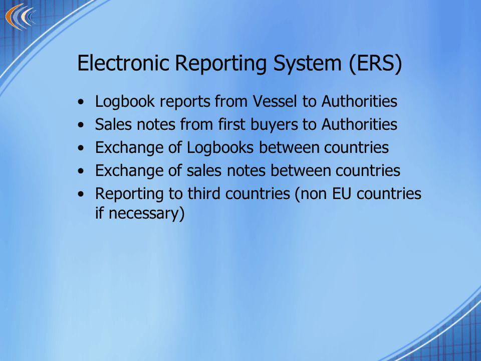 Electronic Reporting System (ERS) Logbook reports from Vessel to Authorities Sales notes from first buyers to Authorities Exchange of Logbooks between countries Exchange of sales notes between countries Reporting to third countries (non EU countries if necessary)
