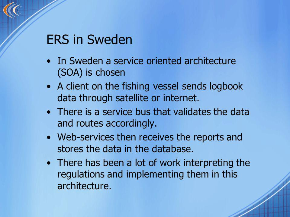 ERS in Sweden In Sweden a service oriented architecture (SOA) is chosen A client on the fishing vessel sends logbook data through satellite or internet.