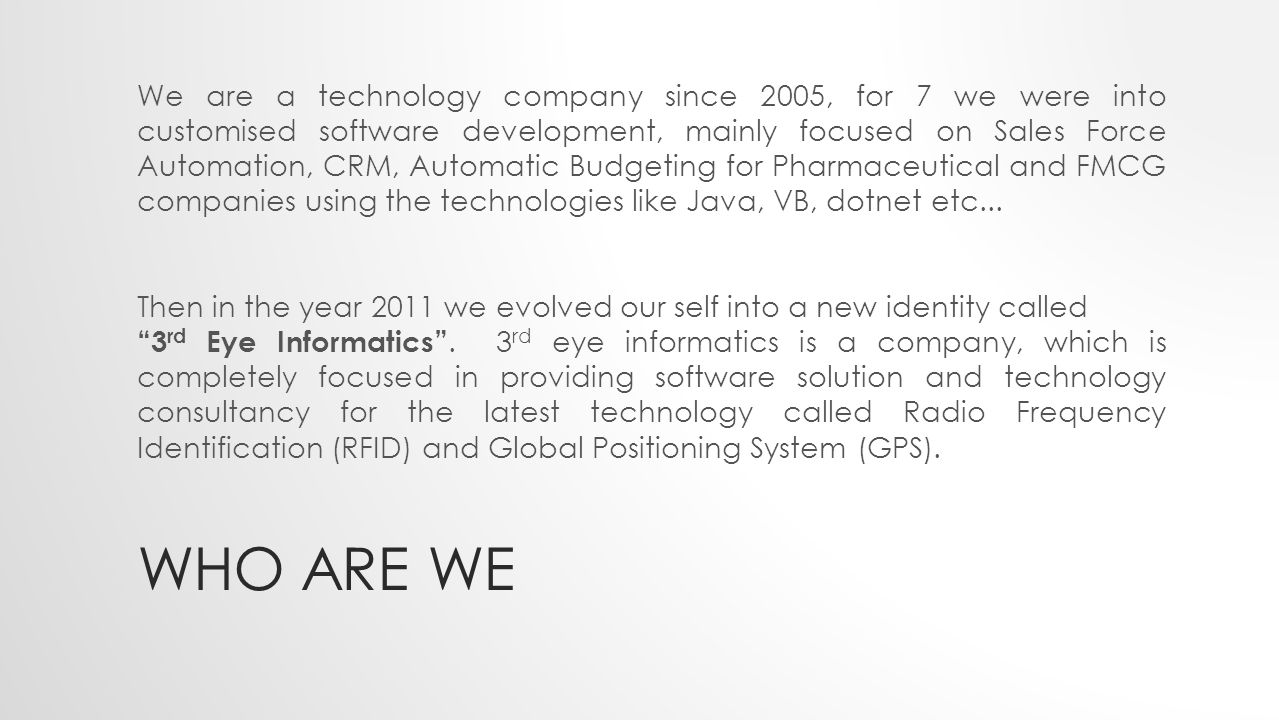 WHO ARE WE We are a technology company since 2005, for 7 we were into customised software development, mainly focused on Sales Force Automation, CRM, Automatic Budgeting for Pharmaceutical and FMCG companies using the technologies like Java, VB, dotnet etc...