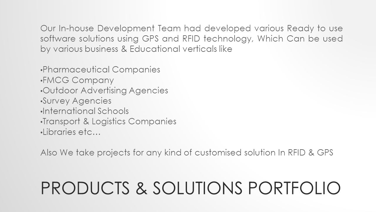 PRODUCTS & SOLUTIONS PORTFOLIO Our In-house Development Team had developed various Ready to use software solutions using GPS and RFID technology, Which Can be used by various business & Educational verticals like Pharmaceutical Companies FMCG Company Outdoor Advertising Agencies Survey Agencies International Schools Transport & Logistics Companies Libraries etc… Also We take projects for any kind of customised solution In RFID & GPS