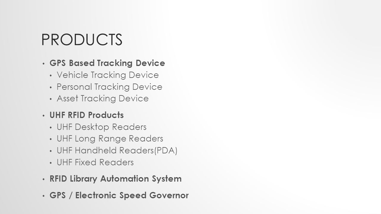PRODUCTS GPS Based Tracking Device Vehicle Tracking Device Personal Tracking Device Asset Tracking Device UHF RFID Products UHF Desktop Readers UHF Long Range Readers UHF Handheld Readers(PDA) UHF Fixed Readers RFID Library Automation System GPS / Electronic Speed Governor