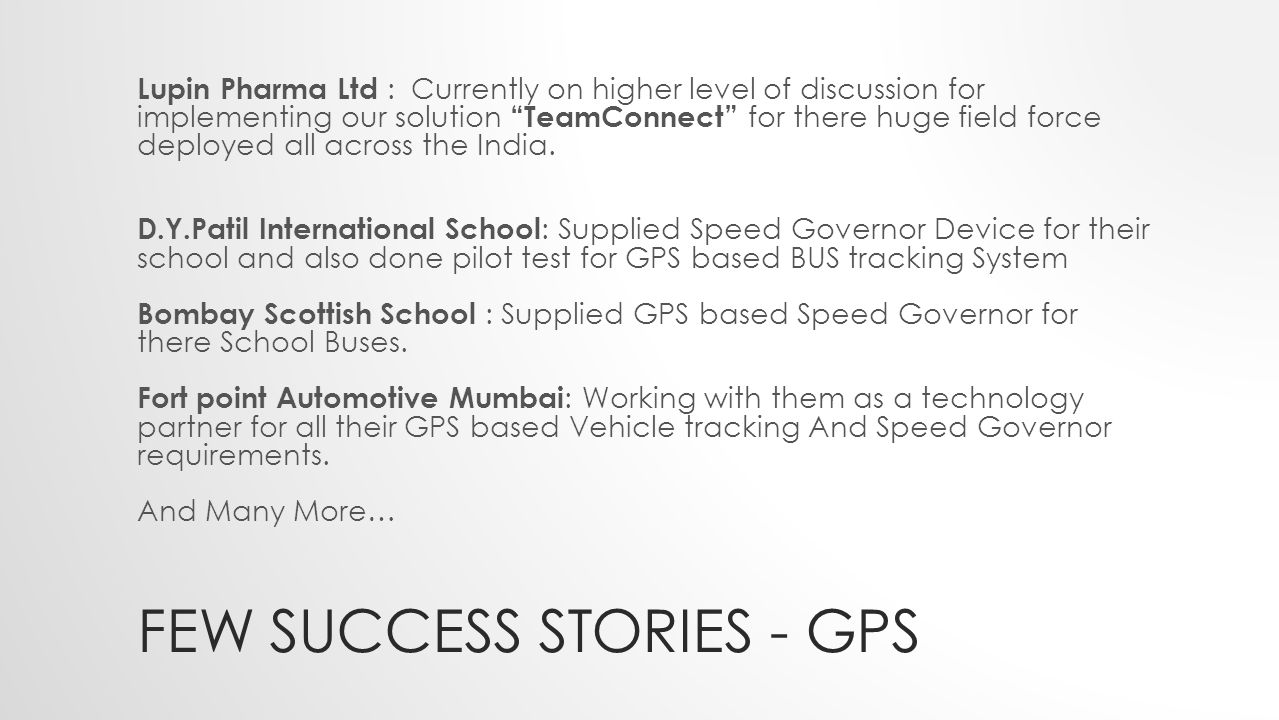 FEW SUCCESS STORIES - GPS Lupin Pharma Ltd : Currently on higher level of discussion for implementing our solution TeamConnect for there huge field force deployed all across the India.