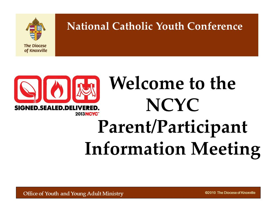 ©2010 The Diocese of Knoxville Welcome to the NCYC Parent/Participant Information Meeting National Catholic Youth Conference Office of Youth and Young Adult Ministry