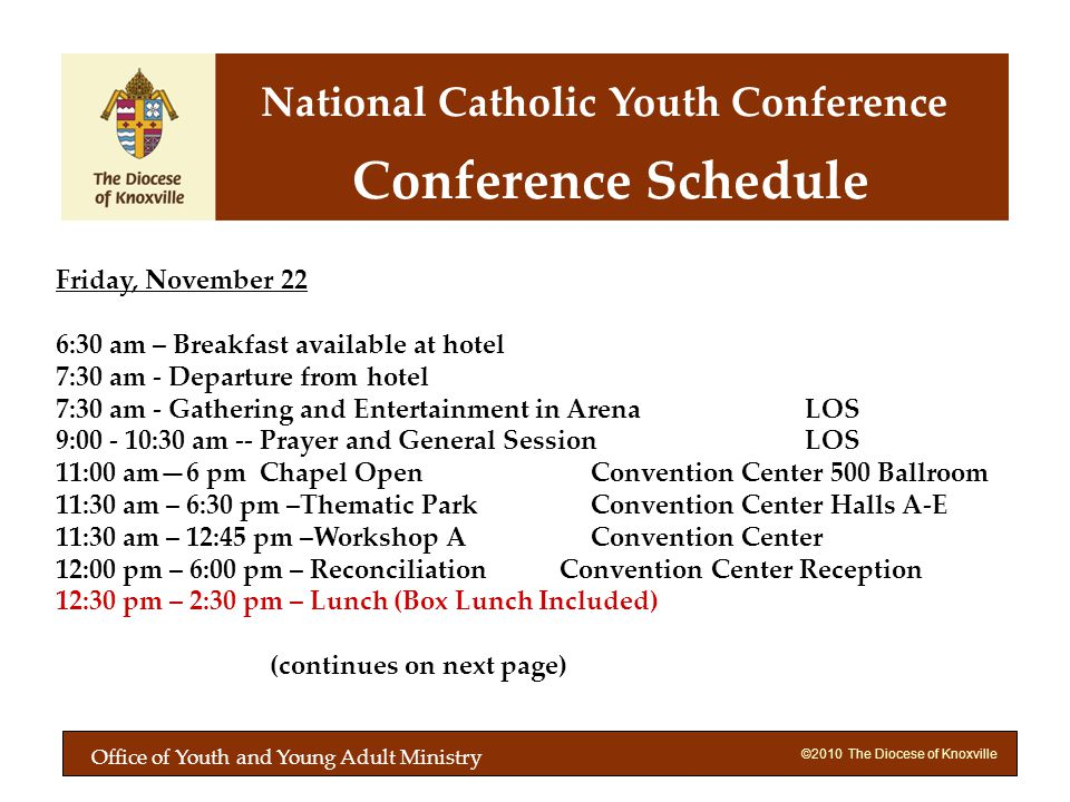 ©2010 The Diocese of Knoxville Friday, November 22 6:30 am – Breakfast available at hotel 7:30 am - Departure from hotel 7:30 am - Gathering and Entertainment in ArenaLOS 9:00 - 10:30 am -- Prayer and General Session LOS 11:00 am6 pm Chapel Open Convention Center 500 Ballroom 11:30 am – 6:30 pm –Thematic Park Convention Center Halls A-E 11:30 am – 12:45 pm –Workshop A Convention Center 12:00 pm – 6:00 pm – Reconciliation Convention Center Reception 12:30 pm – 2:30 pm – Lunch (Box Lunch Included) (continues on next page) Conference Schedule National Catholic Youth Conference Office of Youth and Young Adult Ministry