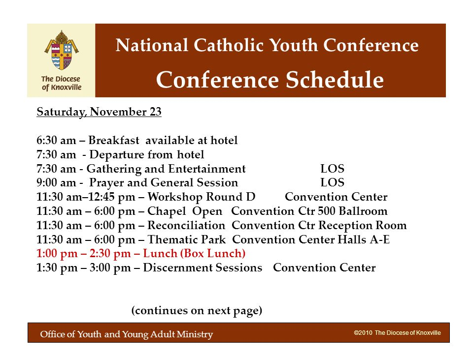 ©2010 The Diocese of Knoxville Saturday, November 23 6:30 am – Breakfast available at hotel 7:30 am - Departure from hotel 7:30 am - Gathering and Entertainment LOS 9:00 am - Prayer and General Session LOS 11:30 am–12:45 pm – Workshop Round D Convention Center 11:30 am – 6:00 pm – Chapel Open Convention Ctr 500 Ballroom 11:30 am – 6:00 pm – Reconciliation Convention Ctr Reception Room 11:30 am – 6:00 pm – Thematic Park Convention Center Halls A-E 1:00 pm – 2:30 pm – Lunch (Box Lunch) 1:30 pm – 3:00 pm – Discernment SessionsConvention Center (continues on next page) Conference Schedule National Catholic Youth Conference Office of Youth and Young Adult Ministry