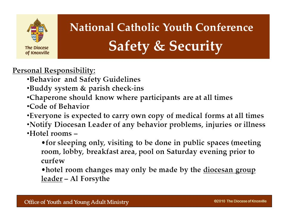 ©2010 The Diocese of Knoxville Personal Responsibility: Behavior and Safety Guidelines Buddy system & parish check-ins Chaperone should know where participants are at all times Code of Behavior Everyone is expected to carry own copy of medical forms at all times Notify Diocesan Leader of any behavior problems, injuries or illness Hotel rooms – for sleeping only, visiting to be done in public spaces (meeting room, lobby, breakfast area, pool on Saturday evening prior to curfew hotel room changes may only be made by the diocesan group leader – Al Forsythe Safety & Security National Catholic Youth Conference Office of Youth and Young Adult Ministry