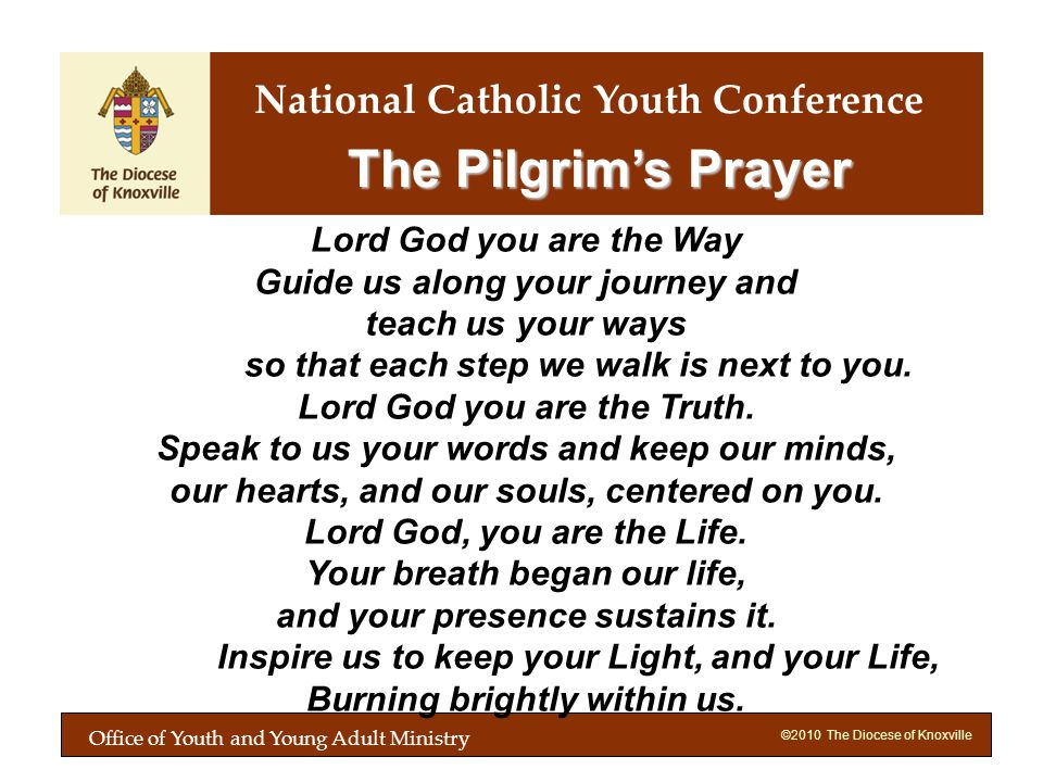 ©2010 The Diocese of Knoxville The Pilgrims Prayer Lord God you are the Way Guide us along your journey and teach us your ways so that each step we walk is next to you.