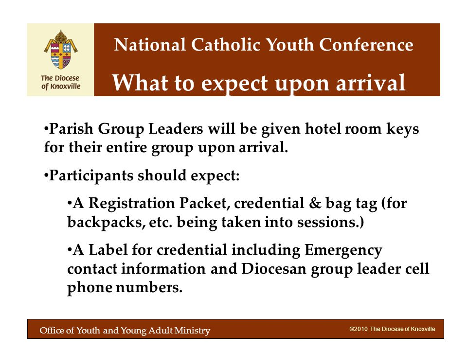 ©2010 The Diocese of Knoxville What to expect upon arrival Parish Group Leaders will be given hotel room keys for their entire group upon arrival.