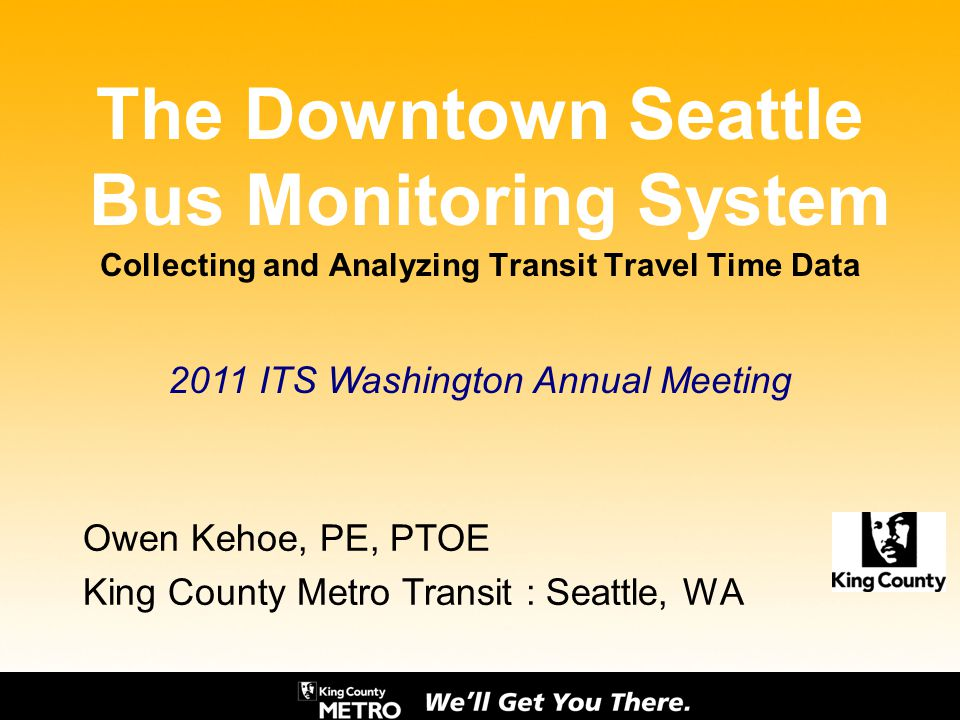 The Downtown Seattle Bus Monitoring System Collecting and Analyzing Transit Travel Time Data Owen Kehoe, PE, PTOE King County Metro Transit : Seattle,