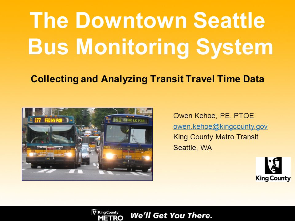 The Downtown Seattle Bus Monitoring System Collecting and Analyzing Transit Travel Time Data Owen Kehoe, PE, PTOE owen.kehoe@kingcounty.gov King Count