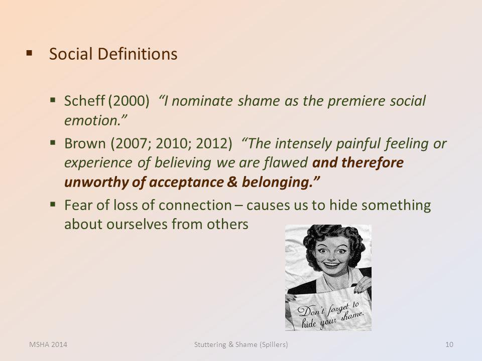Social Definitions Scheff (2000) I nominate shame as the premiere social emotion. Brown (2007; 2010; 2012) The intensely painful feeling or experience