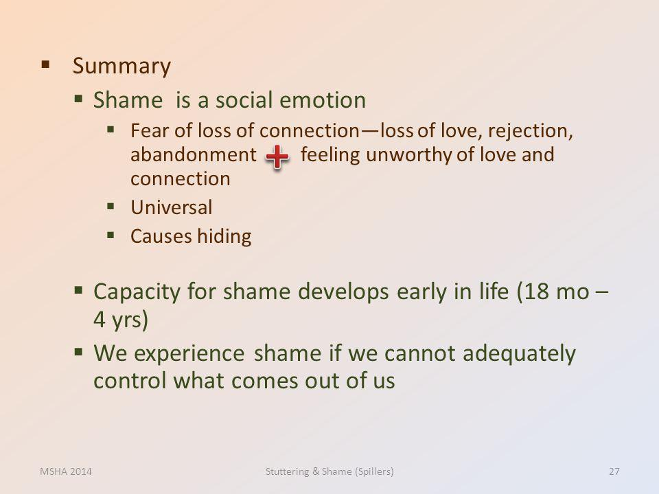 Summary Shame is a social emotion Fear of loss of connectionloss of love, rejection, abandonment feeling unworthy of love and connection Universal Cau