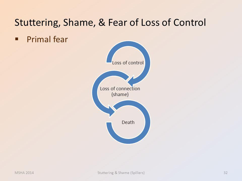 Stuttering, Shame, & Fear of Loss of Control Primal fear MSHA 2014Stuttering & Shame (Spillers)32 Loss of control Loss of connection (shame) Death