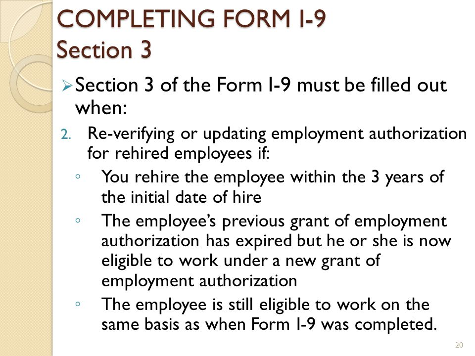 COMPLETING FORM I-9 Section 3 Section 3 of the Form I-9 must be filled out when: 2. Re-verifying or updating employment authorization for rehired empl