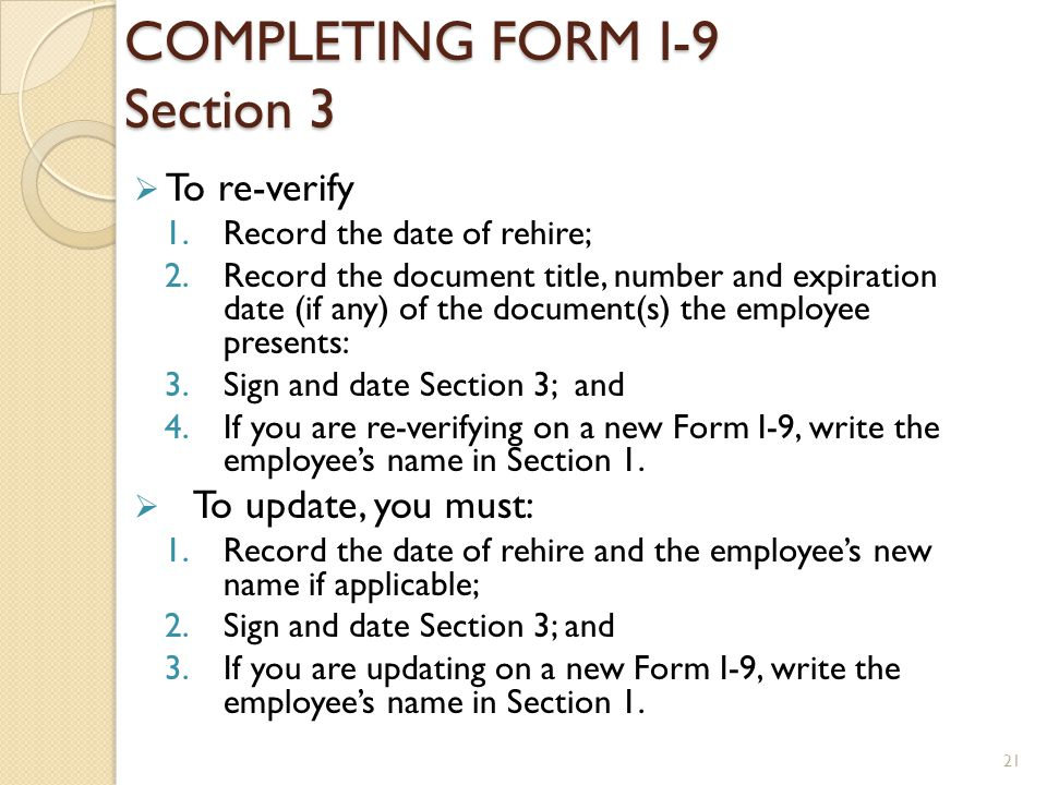 COMPLETING FORM I-9 Section 3 To re-verify 1.Record the date of rehire; 2.Record the document title, number and expiration date (if any) of the docume