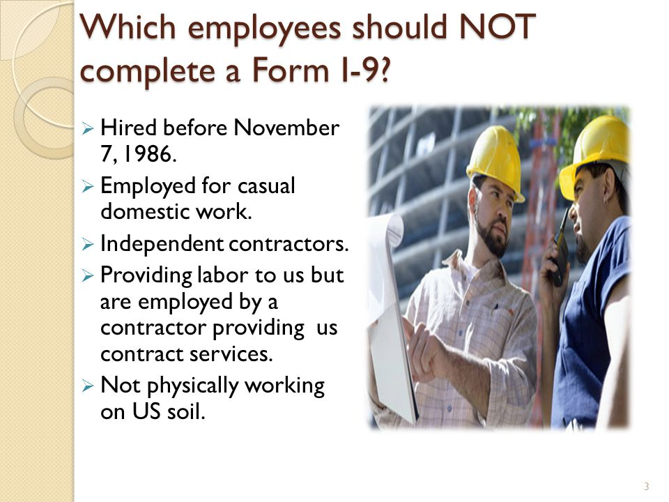 Which employees should NOT complete a Form I-9? Hired before November 7, 1986. Employed for casual domestic work. Independent contractors. Providing l