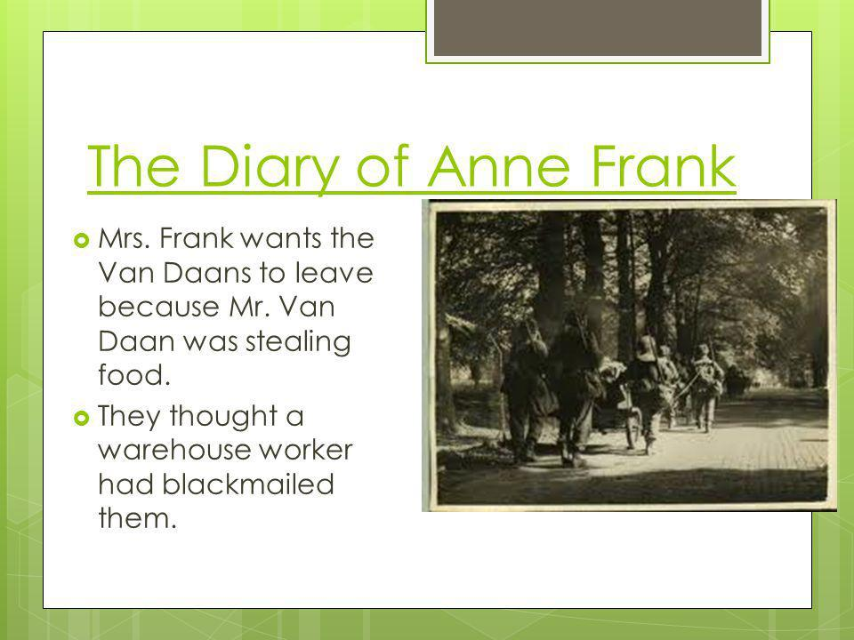 The Diary of Anne Frank Mrs. Frank wants the Van Daans to leave because Mr. Van Daan was stealing food. They thought a warehouse worker had blackmaile