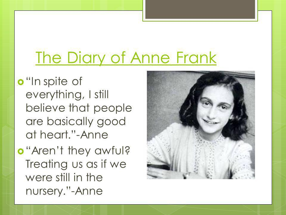The Diary of Anne Frank In spite of everything, I still believe that people are basically good at heart.-Anne Arent they awful? Treating us as if we w