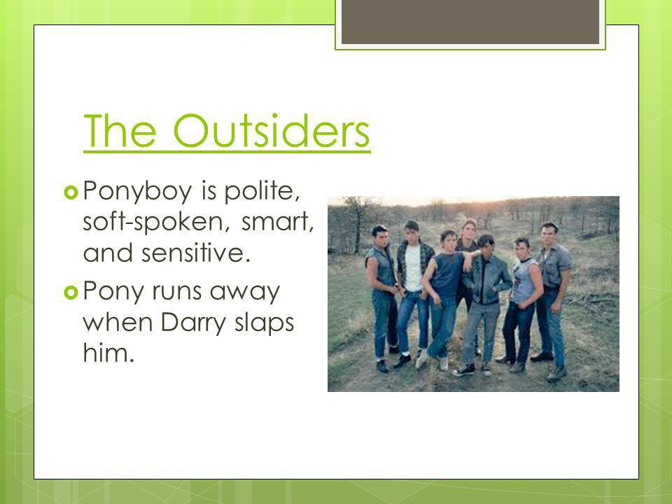 The Outsiders Ponyboy is polite, soft-spoken, smart, and sensitive. Pony runs away when Darry slaps him.