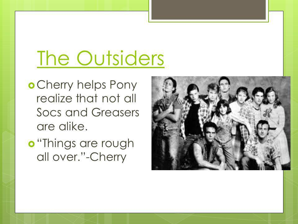 The Outsiders Cherry helps Pony realize that not all Socs and Greasers are alike. Things are rough all over.-Cherry