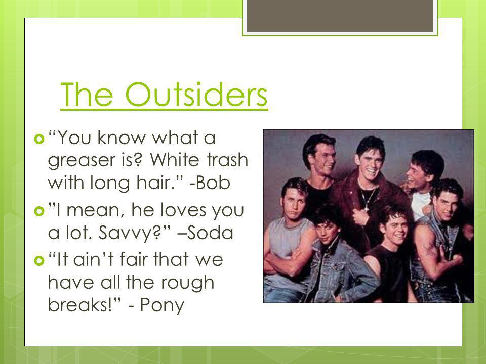 The Outsiders You know what a greaser is? White trash with long hair. -Bob I mean, he loves you a lot. Savvy? –Soda It aint fair that we have all the