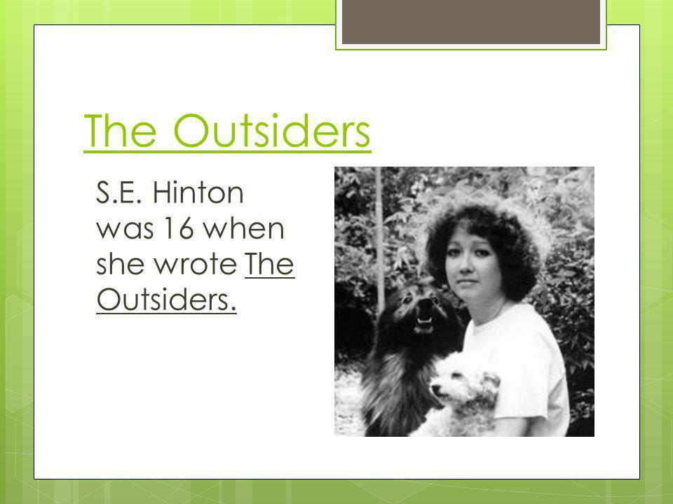 The Outsiders S.E. Hinton was 16 when she wrote The Outsiders.