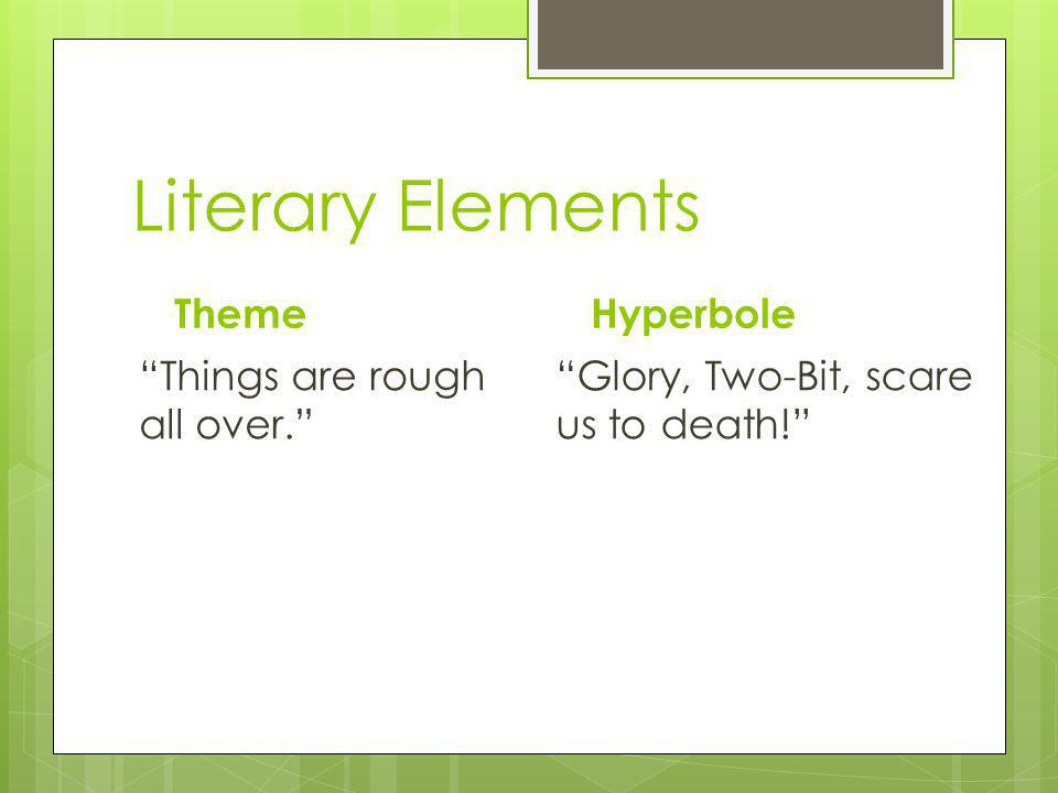 Literary Elements Theme Things are rough all over. Hyperbole Glory, Two-Bit, scare us to death!