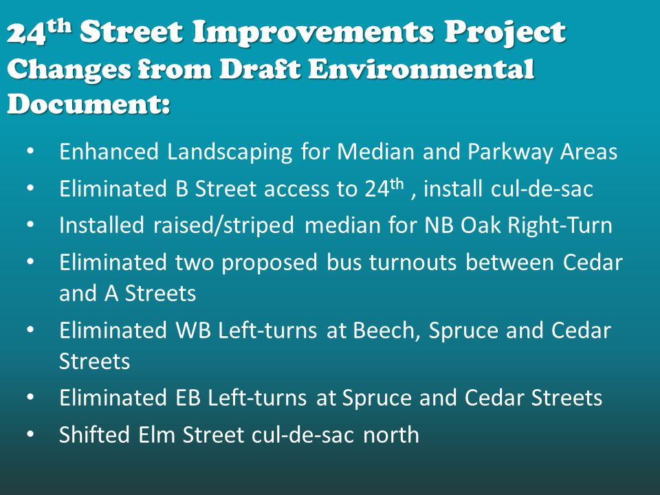 Enhanced Landscaping for Median and Parkway Areas Eliminated B Street access to 24 th, install cul-de-sac Installed raised/striped median for NB Oak Right-Turn Eliminated two proposed bus turnouts between Cedar and A Streets Eliminated WB Left-turns at Beech, Spruce and Cedar Streets Eliminated EB Left-turns at Spruce and Cedar Streets Shifted Elm Street cul-de-sac north 24 th Street Improvements Project Changes from Draft Environmental Document: