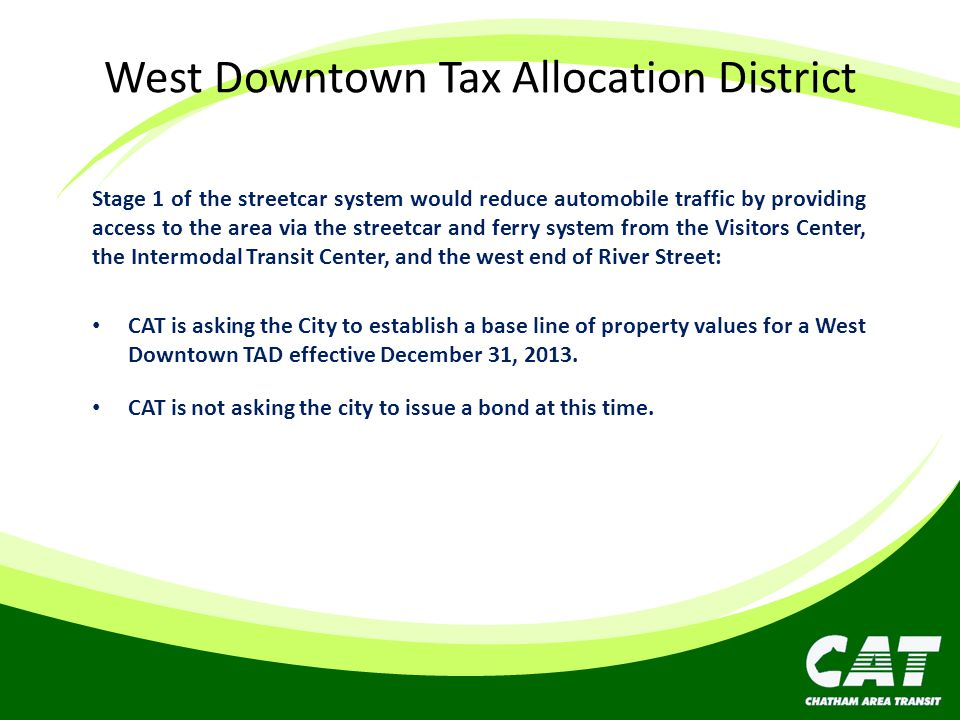 West Downtown Tax Allocation District Stage 1 of the streetcar system would reduce automobile traffic by providing access to the area via the streetcar and ferry system from the Visitors Center, the Intermodal Transit Center, and the west end of River Street: CAT is asking the City to establish a base line of property values for a West Downtown TAD effective December 31, 2013.