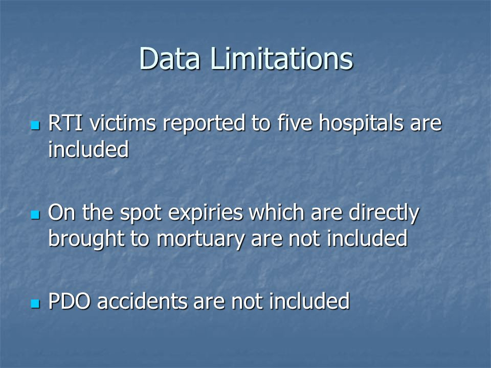 Data Limitations RTI victims reported to five hospitals are included RTI victims reported to five hospitals are included On the spot expiries which are directly brought to mortuary are not included On the spot expiries which are directly brought to mortuary are not included PDO accidents are not included PDO accidents are not included