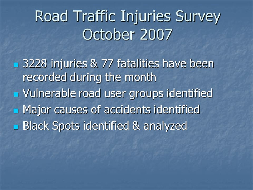 3228 injuries & 77 fatalities have been recorded during the month 3228 injuries & 77 fatalities have been recorded during the month Vulnerable road user groups identified Vulnerable road user groups identified Major causes of accidents identified Major causes of accidents identified Black Spots identified & analyzed Black Spots identified & analyzed